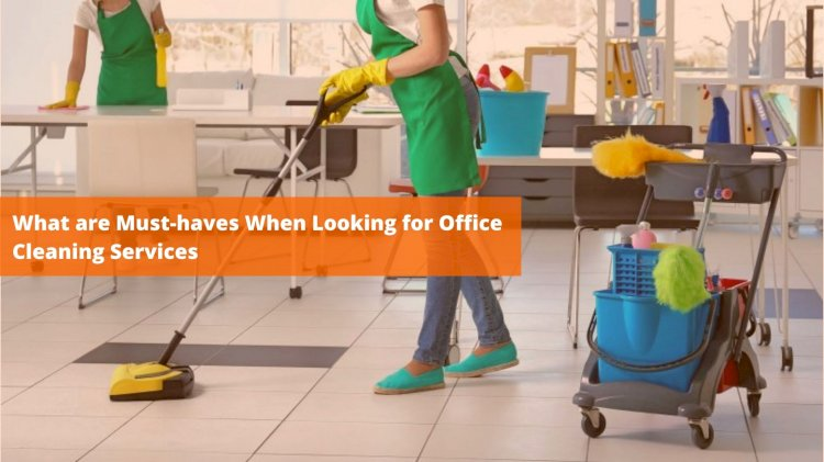 What are Must-haves When Looking for Office Cleaning Services